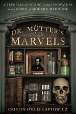 Dr. Mütter's Marvels : A True Tale of Intrigue and Innovation at the Dawn of Mod