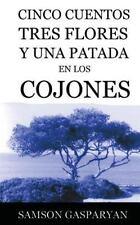 Cinco Cuentos, Tres Flores y una Patada en Los Cojones by Samson Gasparyan...