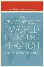 From Francophonie to World Literature in French: Ethics, Poetics, and Politics (