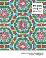 Craft of Coloring : An Adult Coloring Book: 60 Geometric Patterns & Designs, ...