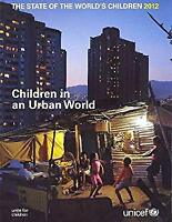 State of the World's Children 2012 : Children in an Urban World United Nations