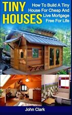 Tiny Houses: How To Build A Tiny House For Cheap And Live Mortgage-Free For L...