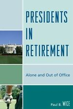 Presidents in Retirement : Alone and Out of Office by Paul B. Wice (2009,...