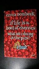 ERMA BOMBECK~ IF LIFE IS A BOWL OF CHERRIES, WHAT AM I DOING IN THE PITS? 1st Ed