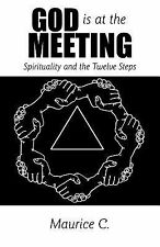 God Is at the Meeting : Spirituality and the Twelve Steps by C. Maurice...