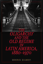 The Oligarchy and the Old Regime in Latin America, 1880-1970 by Gilbert, Dennis