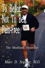 To Be or Not to Be... Pain-Free: The Mindbody Syndrome: By Marc D Sopher, M D...