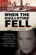 When the Guillotine Fell: The Bloody Beginning and Horrifying End to France's