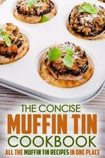 The Concise Muffin Tin Cookbook : All the Muffin Tin Recipes in One Place by...