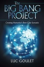 The Big Bang Project: Creating Humanity's Best-Case Scenario, Goulet, Luc,,