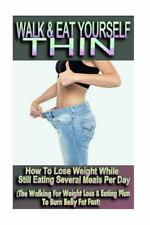 Walk and Eat Yourself Thin - How to Lose Weight While Still Eating Several...