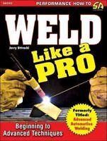 Weld Like a Pro : Beginning to Advanced Techniques, Paperback by Uttrachi, Je...