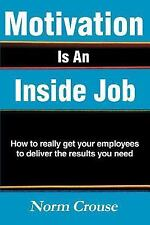 Motivation Is an Inside Job : How to really get your employees to deliver the...