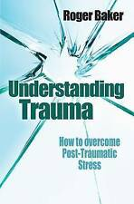 Baker, Roger, Understanding Trauma How to Overcome Post-traumatic Stress by Bake
