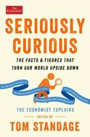 Seriously Curious: The Facts and Figures that Turn Our World Upside Down [Econom