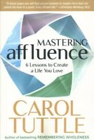 Mastering Affluence : 6 Lessons to Create a Life You Love, Paperback by Tuttl...