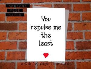 You repulse me the least. Valentine, anti valentine, anniversary card