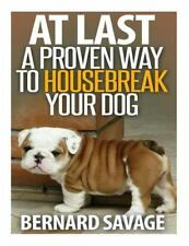 At Last a Proven Way to Housebreak Your Dog : How to Housebreak Your Dog the...