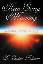 New Every Morning : Waking up to My Life by D. Gordon Rohman (2012, Paperback)