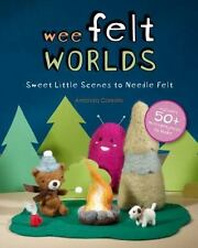 Wee Felt Worlds: Sweet Little Scenes to Needle Felt, Felt, Crafts, Printed Books