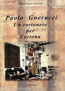 Paolo Gnerucci. Un cortonese per Cortona, Patrizia Gnerucci - Clara Egidi