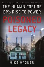 Poisoned Legacy : The Human Cost of BP's Rise to Power by Mike Magner (2011,.NEW