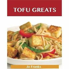 Tofu Greats : Delicious Tofu Recipes, the Top 63 Tofu Recipes by Jo Franks...