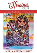 The Heroines Club: A Mother-Daughter Empowerment Circle by Melia Keeton-Digby