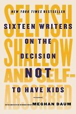 Selfish, Shallow, and Self-Absorbed: Sixteen Writers on the Decision Not to Have