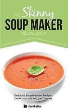 The Skinny Soup Maker Recipe Book: Delicious Soup Machine Recipes Under 100