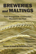 Breweries and Maltings: Their Arrangement, Construction, Machinery, and Plant