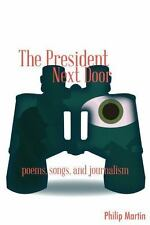 The President Next Door : Poems, Songs, and Journalism by Philip Martin...