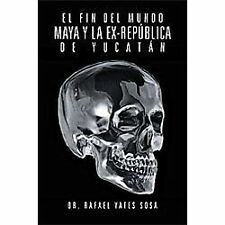 El Fin Del Mundo Maya Y la Ex-RepÚBlica de YucatÁN by Rafael Yates Sosa...