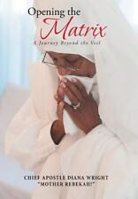 Opening the Matrix : A Journey Beyond the Veil by Chief Apostle Diana Wright...