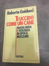 LIBRO TI UCCIDO COME UN CANE MAGIA NERA VIOLENZA NUCLEARE GUIDUCCI RIZZOLI 1986