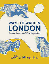 Ways to Walk in London : Hidden Places and New Perspectives, Alice Stevenson, Ne