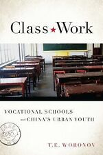 Class Work : Vocational Schools and China's Urban Youth by T. E. Woronov...