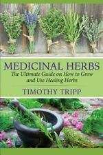 Medicinal Herbs: the Ultimate Guide on How to Grow and Use Healing Herbs by...