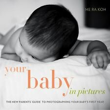 Your Baby in Pictures: The New Parents' Guide to Photographing Your Baby's First