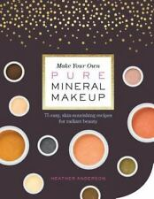 Make Your Own Pure Mineral Makeup: 79 Easy Hypoallergenic Recipes for Radiant Be