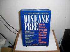 Disease Free : How to Prevent, Treat and Cure More Than 150 Illnesses and Condit