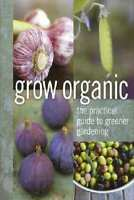Grow Organic Soft Cover Version, The practical guide to greener gardening
