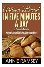 Artisan Bread in Five Minutes a Day : A Complete Guide in Making Easy and Del...