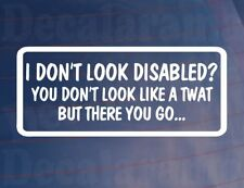 I DON'T LOOK DISABLED YOU DON'T LOOK LIKE A TWAT Funny Car/Window/Bumper Sticker