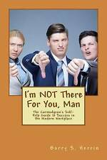 I'm NOT There For You, Man: The Curmudgeon's Self-Help Guide to Success in the M