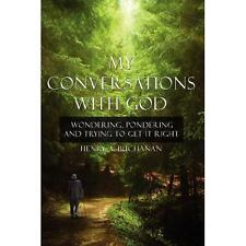 My Conversations with God : Wondering Pondering and Trying to Get It Right by...