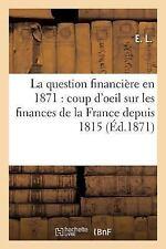 La Question Financiere En 1871 : Coup d'Oeil Retrospectif Sur les Finances de...