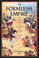The Formless Empire : A Short History of Diplomacy and Warfare in Central Asia