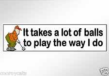 funny bumper stickers golf It takes a lot of balls to play the way I do. 220 mm