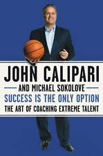 Success Is the Only Option: The Art of Coaching Extreme Talent by John Calipari